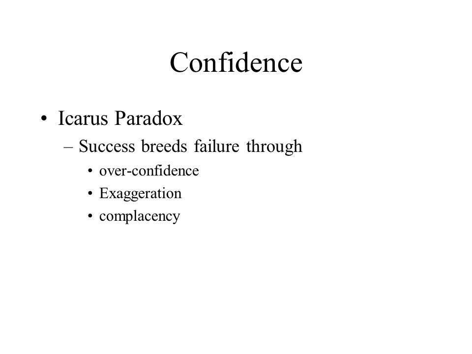 Confidence Icarus Paradox –Success breeds failure through over-confidence Exaggeration complacency