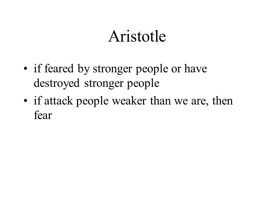 Aristotle if feared by stronger people or have destroyed stronger people if attack people weaker than we are, then fear