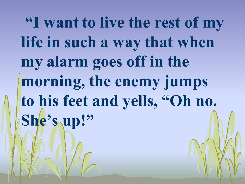 """I want to live the rest of my life in such a way that when my alarm goes off in the morning, the enemy jumps to his feet and yells, ""Oh no. She's up!"