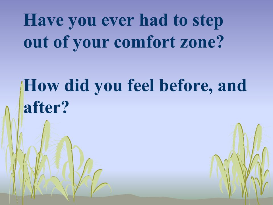 Have you ever had to step out of your comfort zone How did you feel before, and after