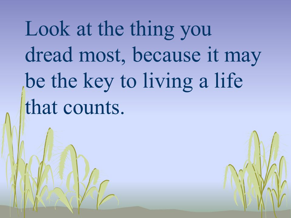 Look at the thing you dread most, because it may be the key to living a life that counts.