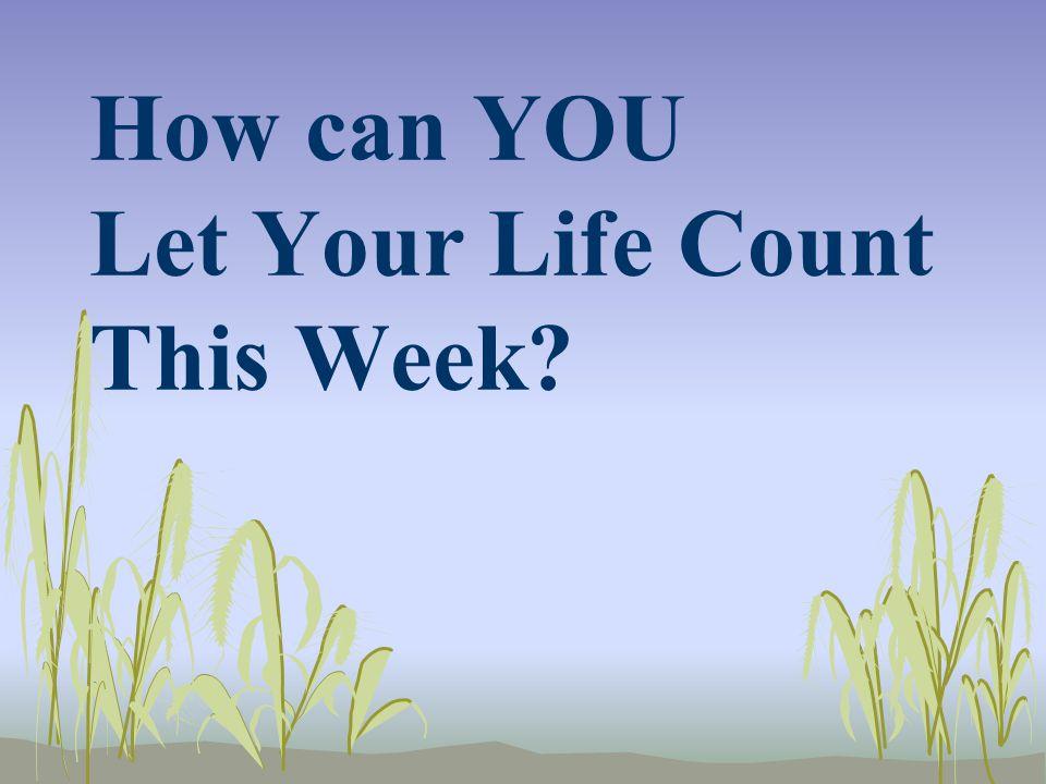 How can YOU Let Your Life Count This Week?