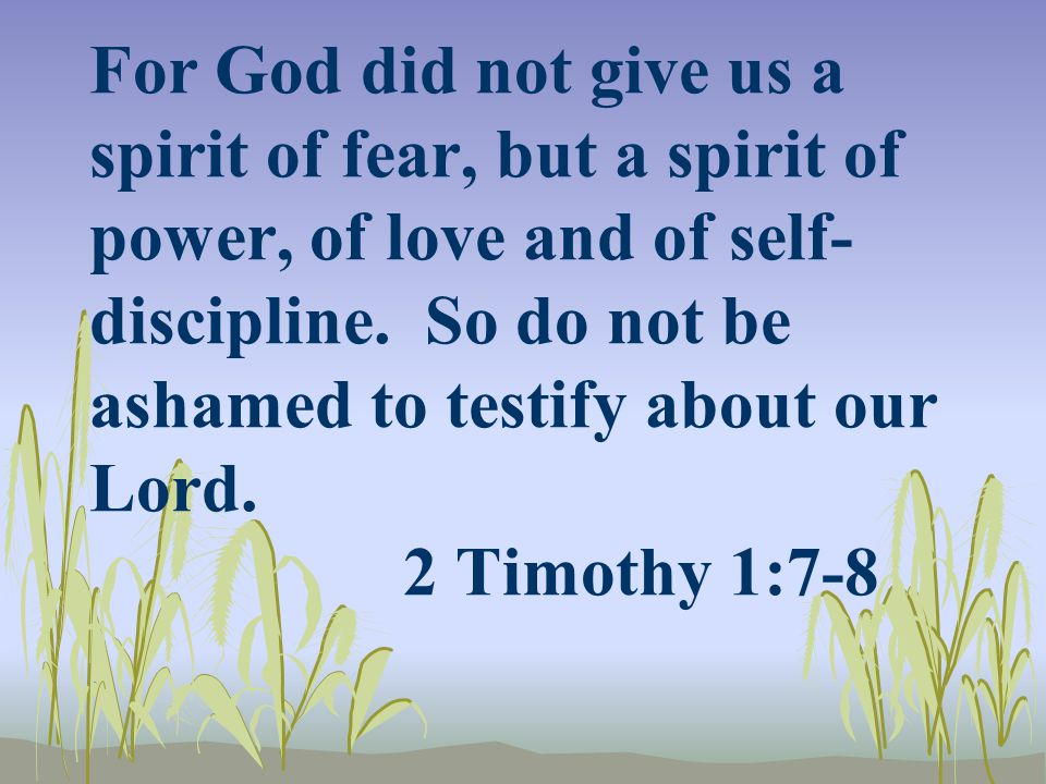 For God did not give us a spirit of fear, but a spirit of power, of love and of self- discipline. So do not be ashamed to testify about our Lord. 2 Ti