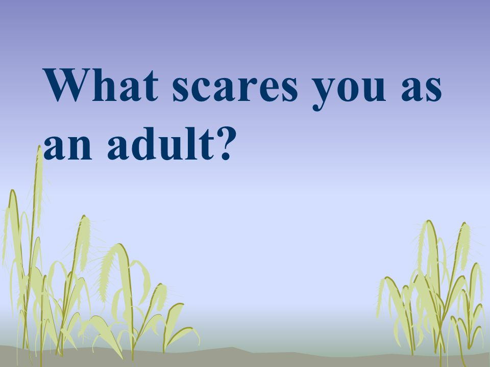 What scares you as an adult?