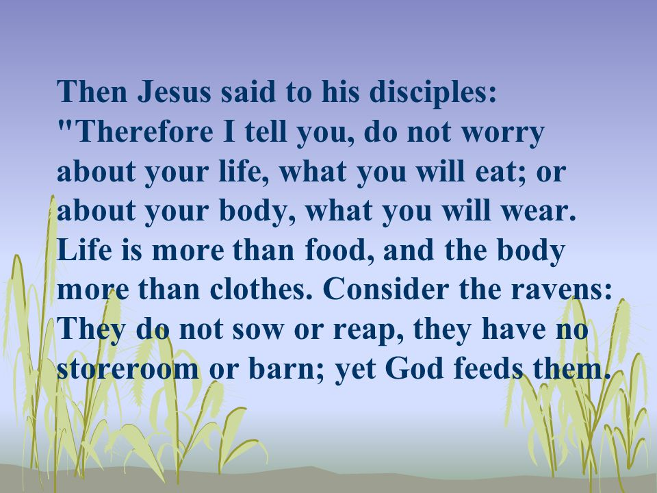 Then Jesus said to his disciples: Therefore I tell you, do not worry about your life, what you will eat; or about your body, what you will wear.