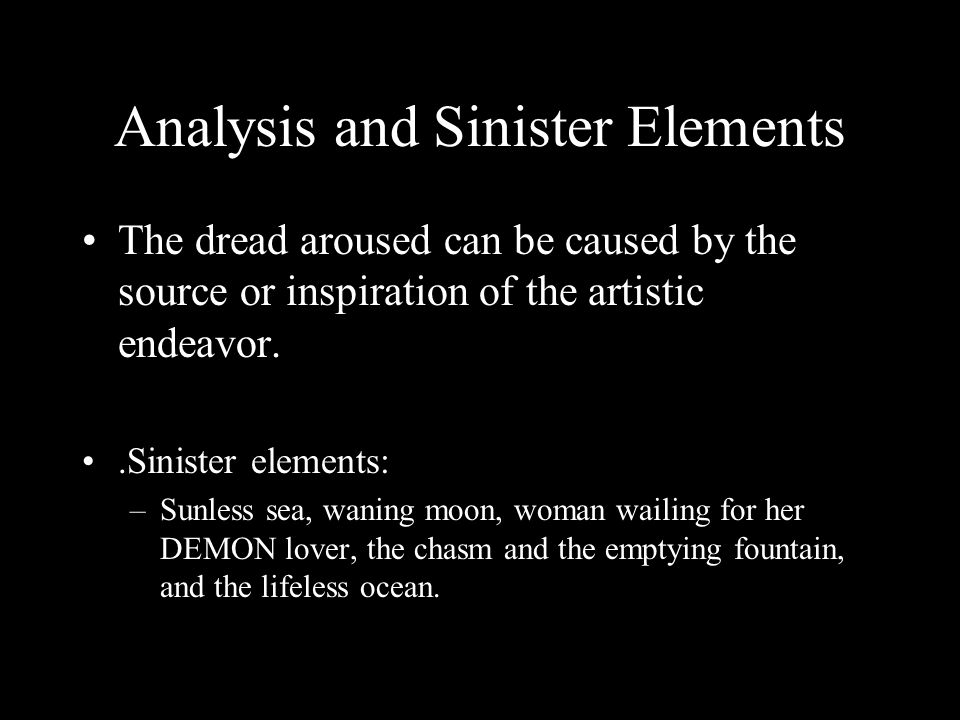 Analysis and Sinister Elements The dread aroused can be caused by the source or inspiration of the artistic endeavor..Sinister elements: –Sunless sea, waning moon, woman wailing for her DEMON lover, the chasm and the emptying fountain, and the lifeless ocean.