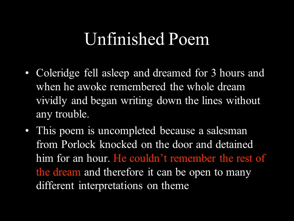 Unfinished Poem Coleridge fell asleep and dreamed for 3 hours and when he awoke remembered the whole dream vividly and began writing down the lines without any trouble.