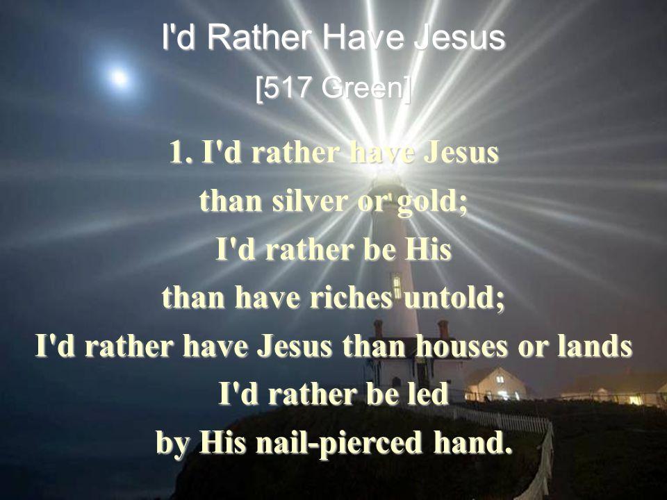 I d Rather Have Jesus [517 Green] 1.