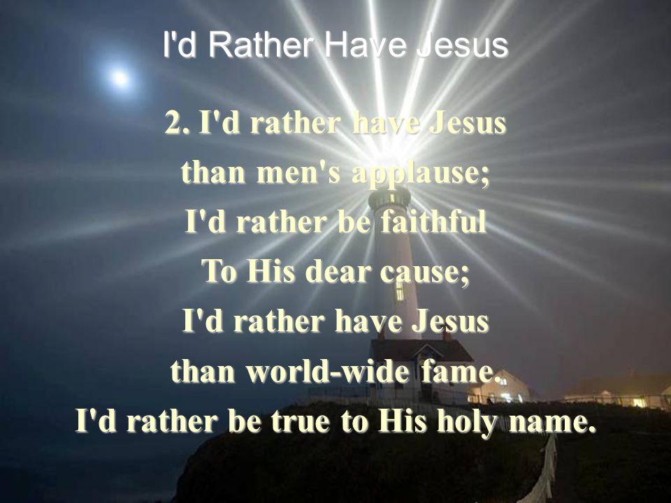 2. I'd rather have Jesus than men's applause; I'd rather be faithful To His dear cause; I'd rather have Jesus than world-wide fame. I'd rather be true
