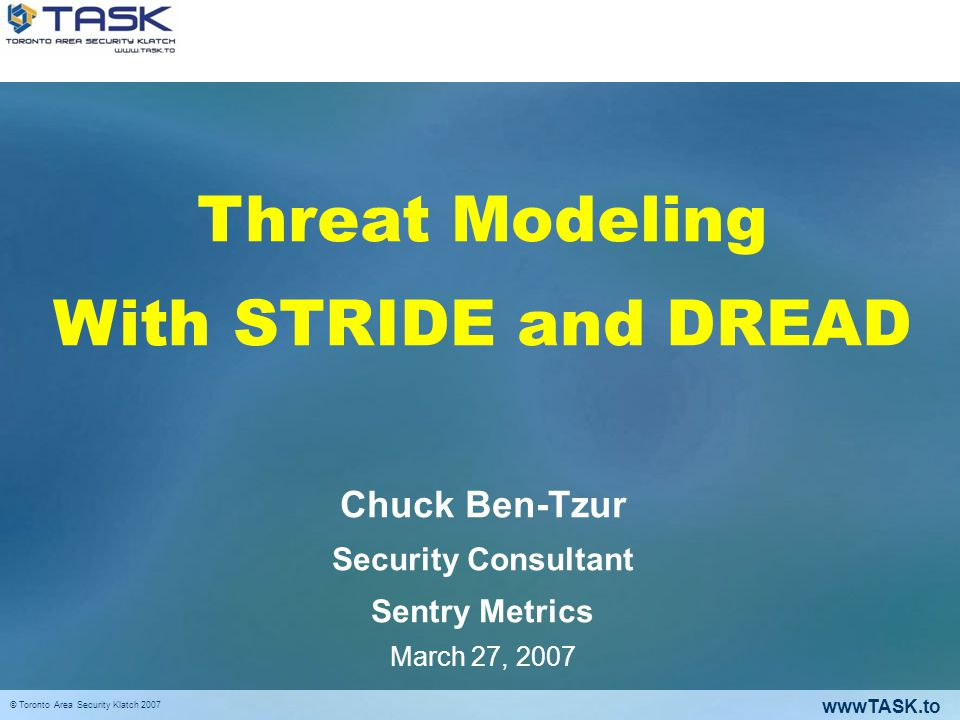 wwwTASK.to © Toronto Area Security Klatch 2007 (Application) Threat Modeling A process to identify threats to the system, the associated risks and determine the correct controls to produce effective countermeasures The output is a list of rated threats.