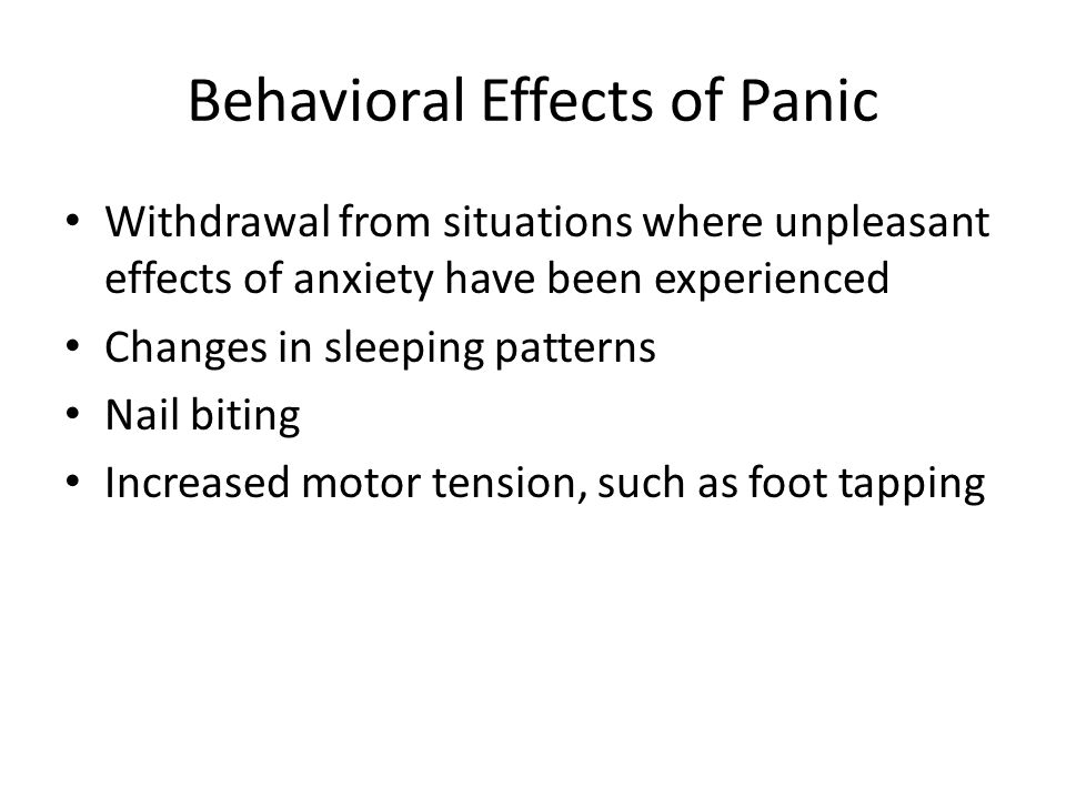 Behavioral Effects of Panic Withdrawal from situations where unpleasant effects of anxiety have been experienced Changes in sleeping patterns Nail biting Increased motor tension, such as foot tapping