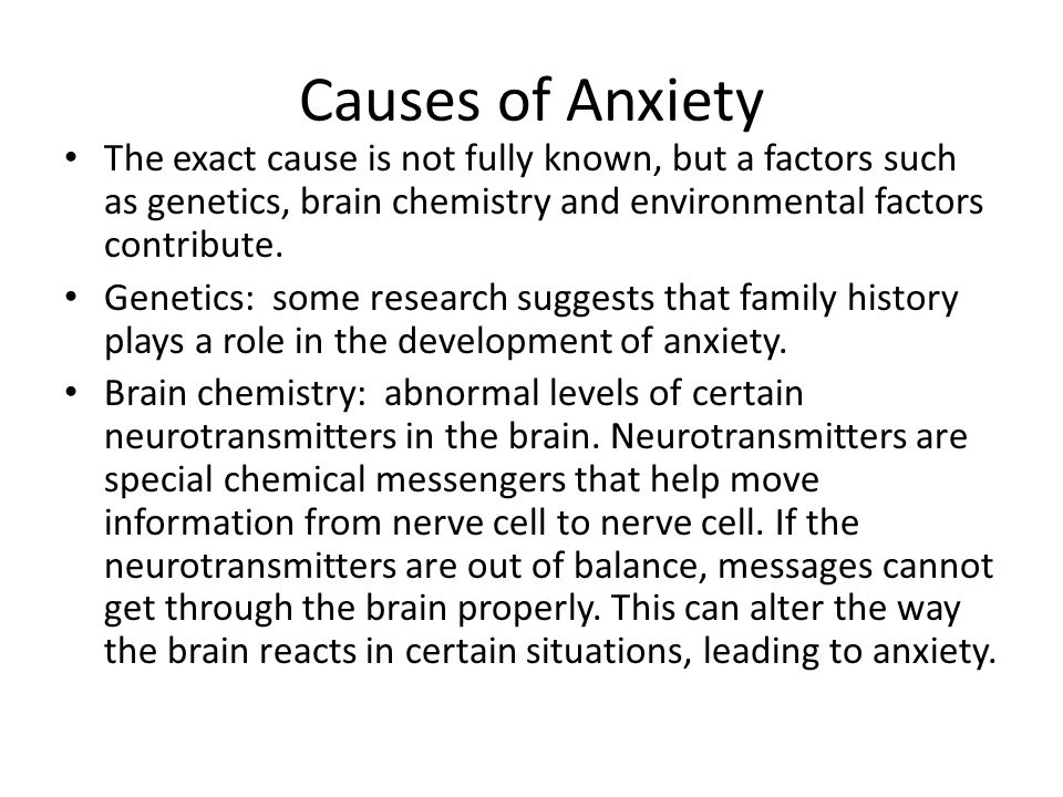 Causes of Anxiety The exact cause is not fully known, but a factors such as genetics, brain chemistry and environmental factors contribute.