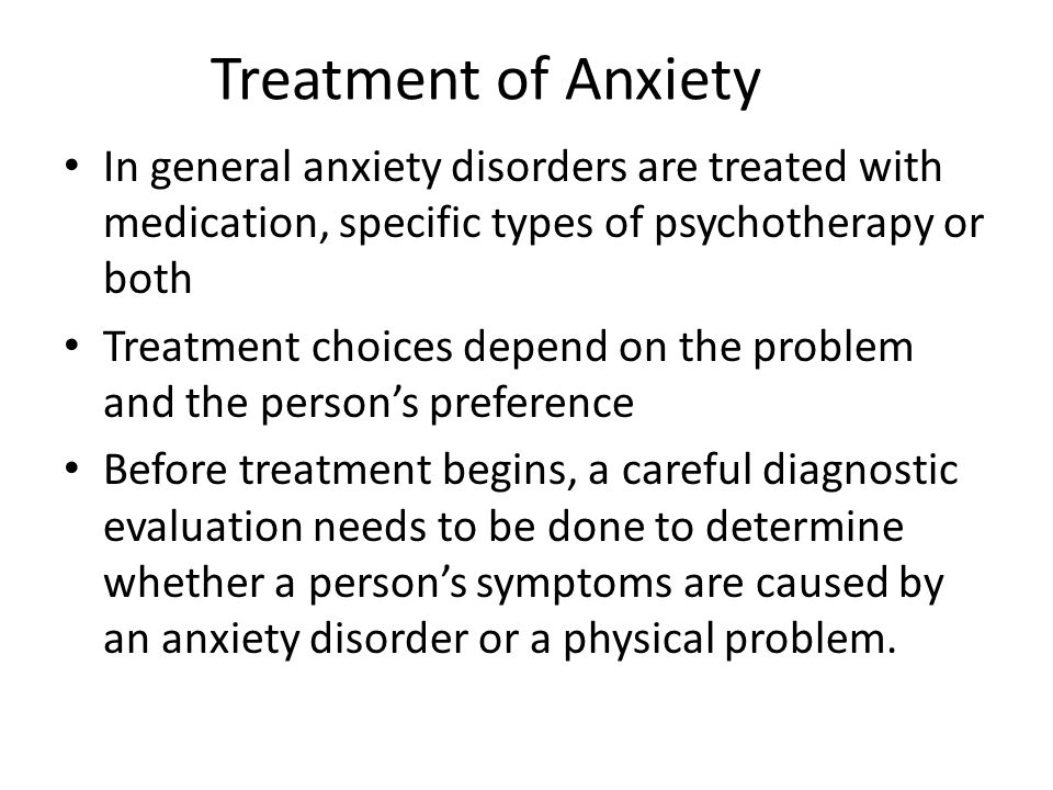 Treatment of Anxiety In general anxiety disorders are treated with medication, specific types of psychotherapy or both Treatment choices depend on the problem and the person's preference Before treatment begins, a careful diagnostic evaluation needs to be done to determine whether a person's symptoms are caused by an anxiety disorder or a physical problem.