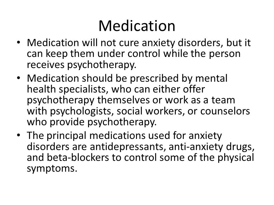 Medication Medication will not cure anxiety disorders, but it can keep them under control while the person receives psychotherapy.
