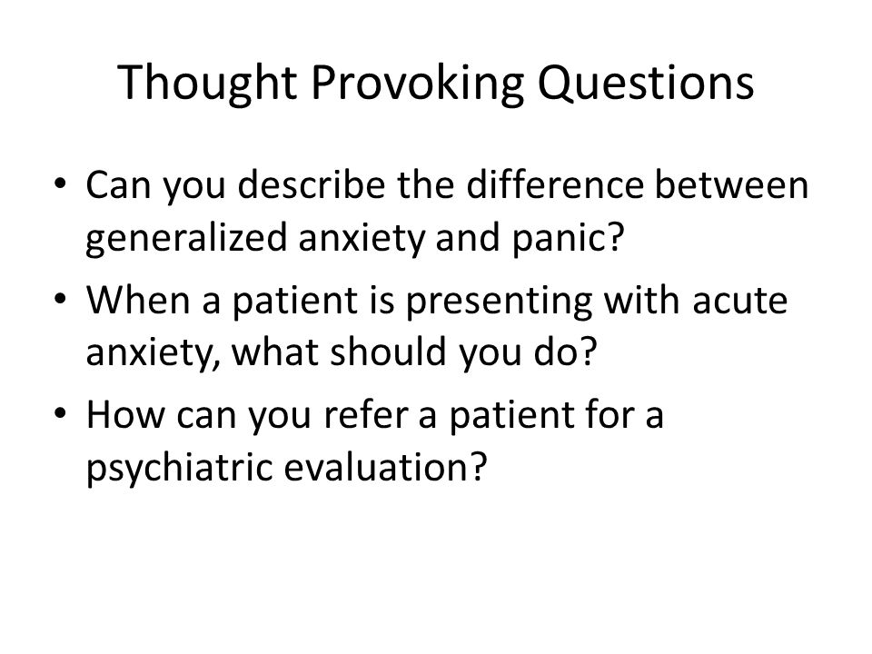 Thought Provoking Questions Can you describe the difference between generalized anxiety and panic.