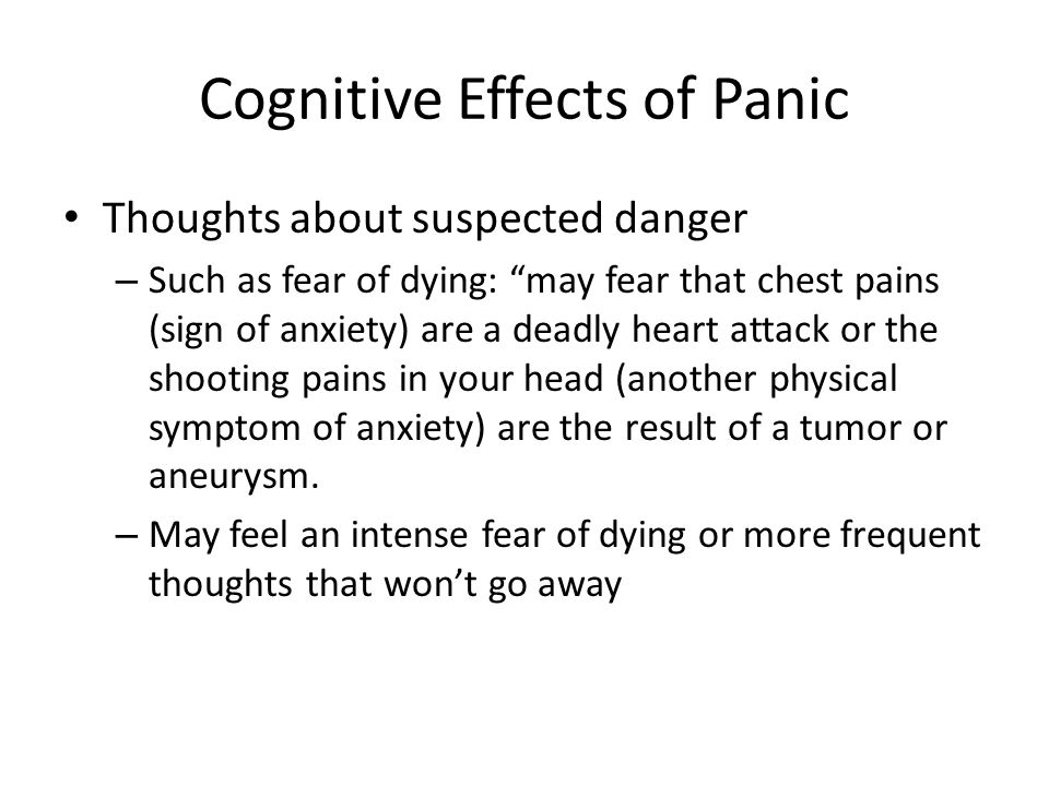Cognitive Effects of Panic Thoughts about suspected danger – Such as fear of dying: may fear that chest pains (sign of anxiety) are a deadly heart attack or the shooting pains in your head (another physical symptom of anxiety) are the result of a tumor or aneurysm.