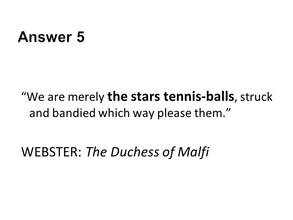 We are merely the stars tennis-balls, struck and bandied which way please them. WEBSTER: The Duchess of Malfi