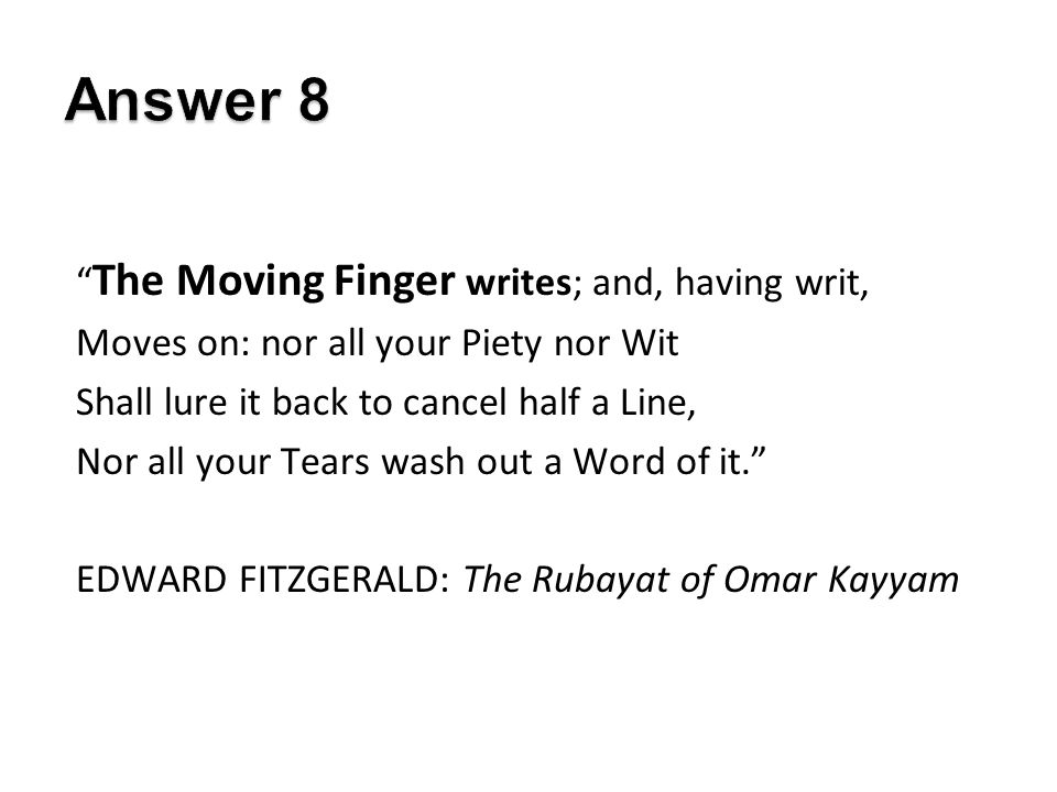 The Moving Finger writes; and, having writ, Moves on: nor all your Piety nor Wit Shall lure it back to cancel half a Line, Nor all your Tears wash out a Word of it. EDWARD FITZGERALD: The Rubayat of Omar Kayyam