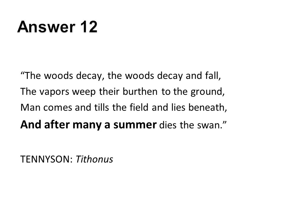 The woods decay, the woods decay and fall, The vapors weep their burthen to the ground, Man comes and tills the field and lies beneath, And after many a summer dies the swan. TENNYSON: Tithonus