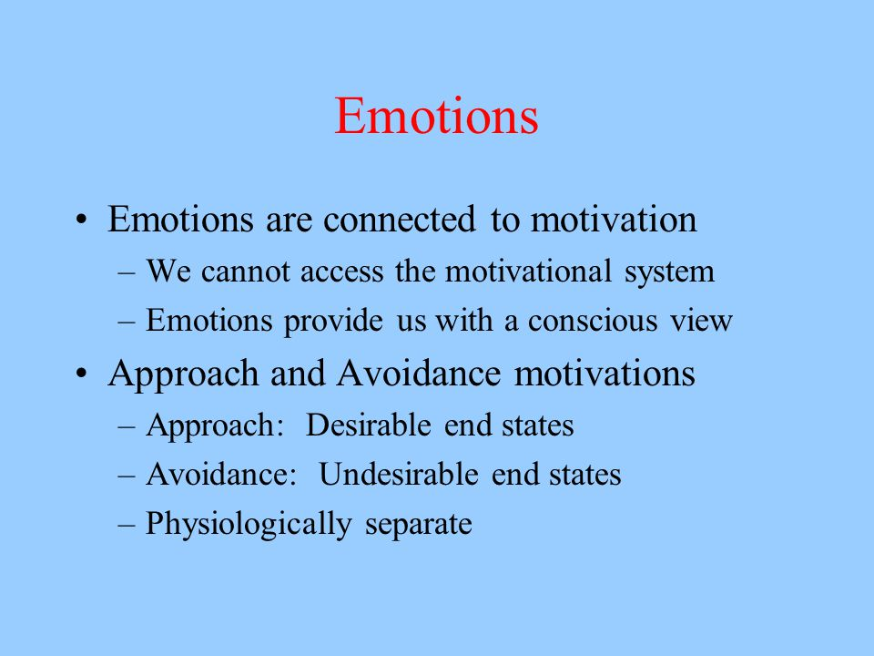 Emotions Emotions are connected to motivation –We cannot access the motivational system –Emotions provide us with a conscious view Approach and Avoidance motivations –Approach: Desirable end states –Avoidance: Undesirable end states –Physiologically separate