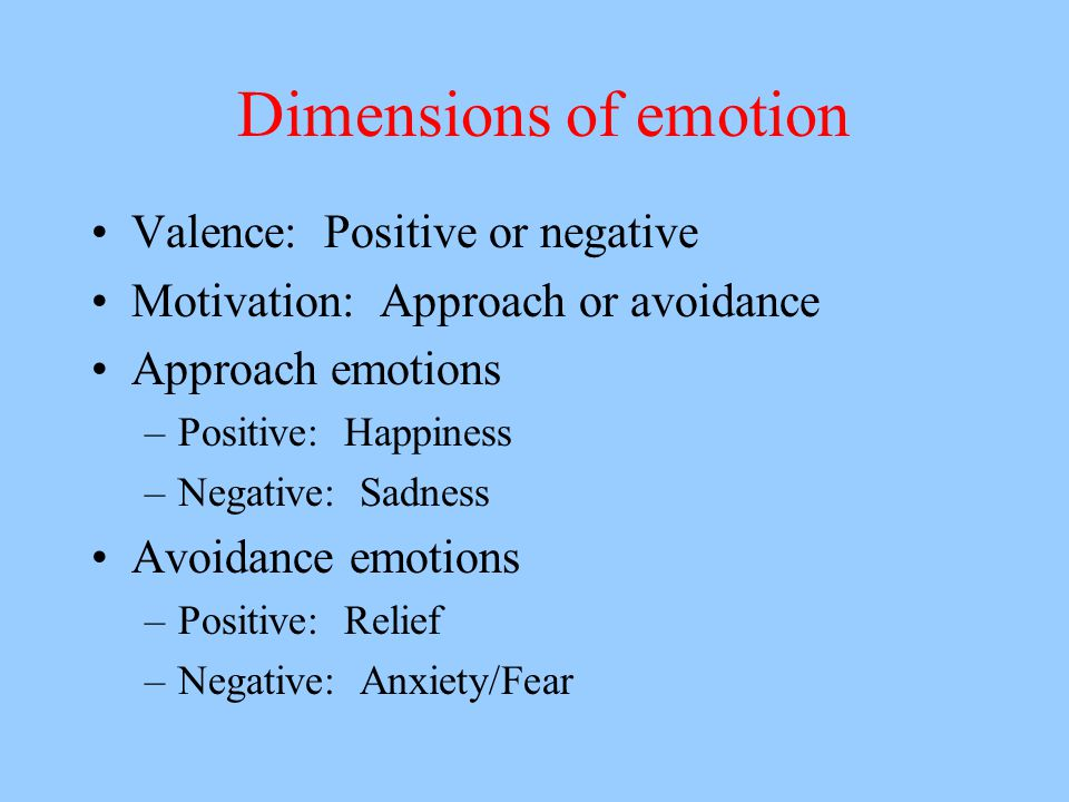 Dimensions of emotion Valence: Positive or negative Motivation: Approach or avoidance Approach emotions –Positive: Happiness –Negative: Sadness Avoidance emotions –Positive: Relief –Negative: Anxiety/Fear