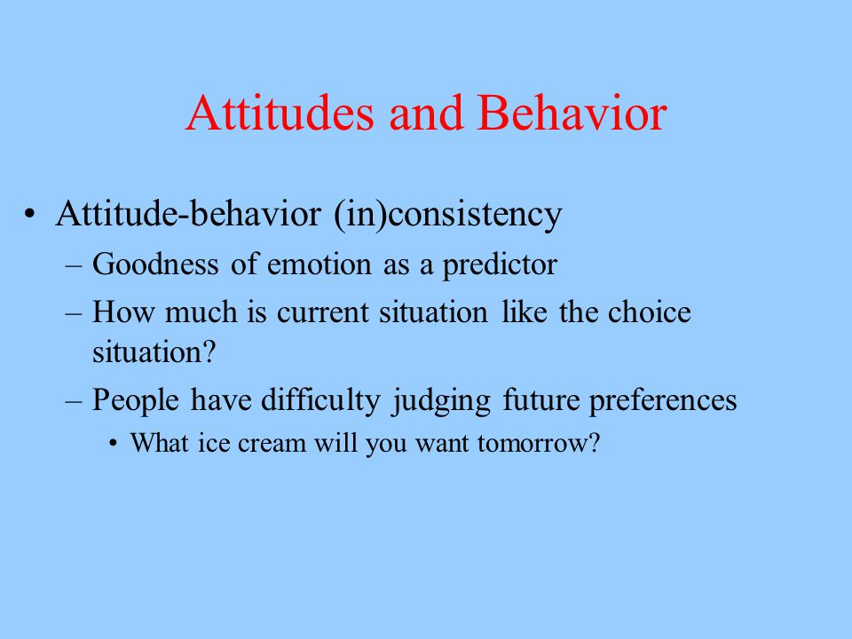 Attitudes and Behavior Attitude-behavior (in)consistency –Goodness of emotion as a predictor –How much is current situation like the choice situation.