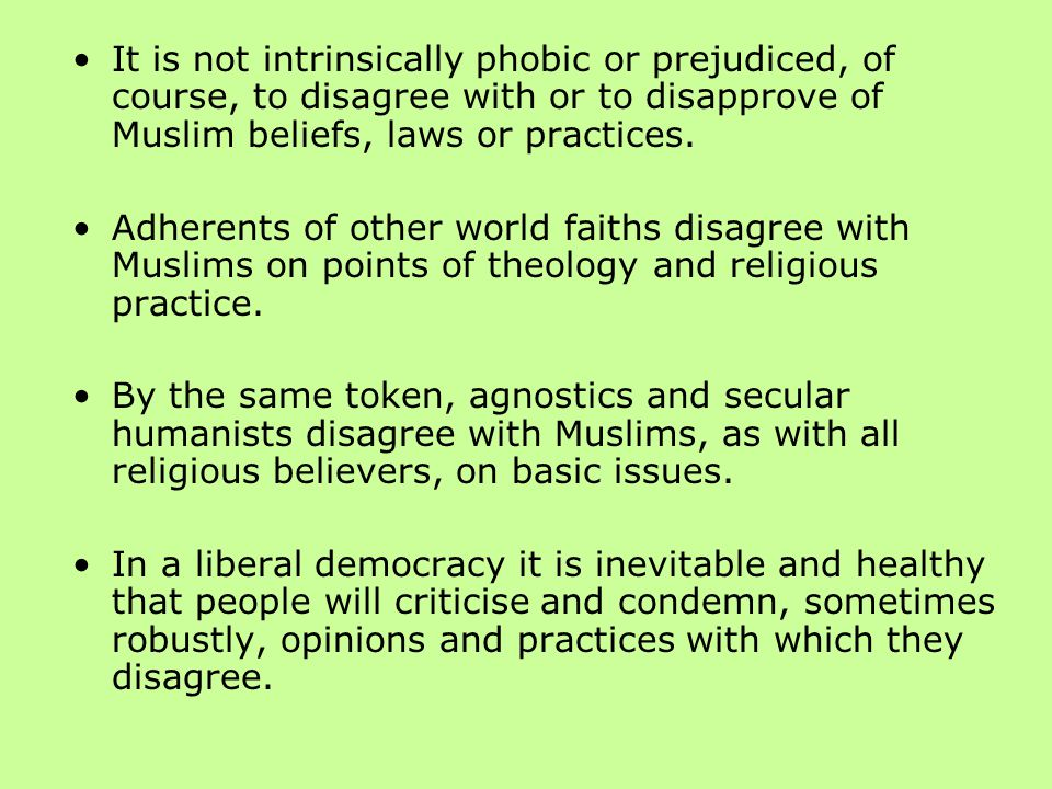 It is not intrinsically phobic or prejudiced, of course, to disagree with or to disapprove of Muslim beliefs, laws or practices.