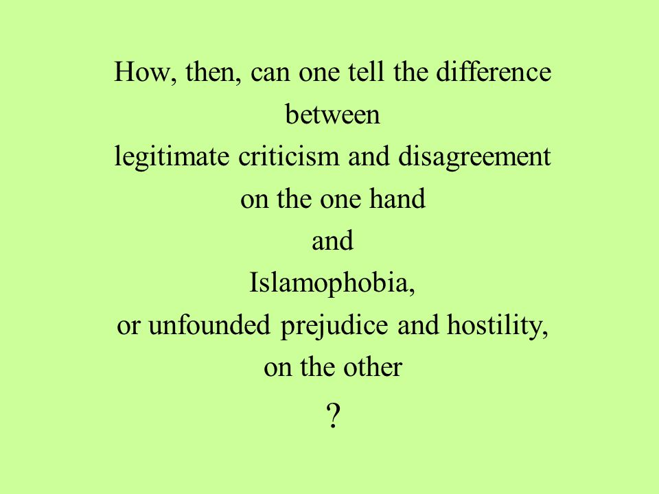 How, then, can one tell the difference between legitimate criticism and disagreement on the one hand and Islamophobia, or unfounded prejudice and hostility, on the other