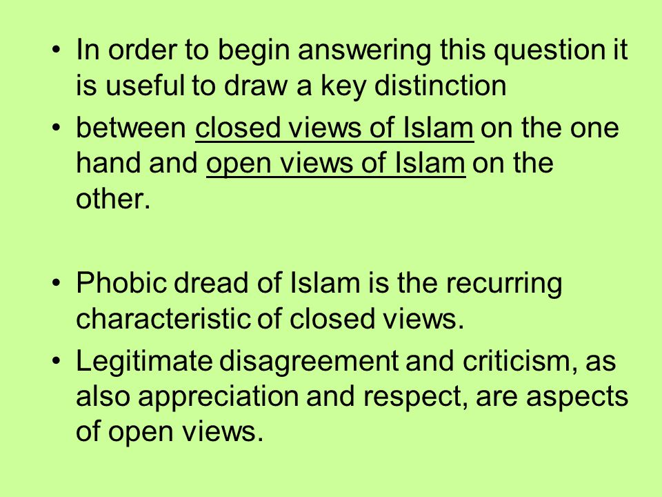 In order to begin answering this question it is useful to draw a key distinction between closed views of Islam on the one hand and open views of Islam on the other.