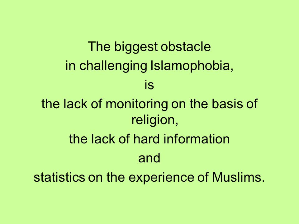 The biggest obstacle in challenging Islamophobia, is the lack of monitoring on the basis of religion, the lack of hard information and statistics on t
