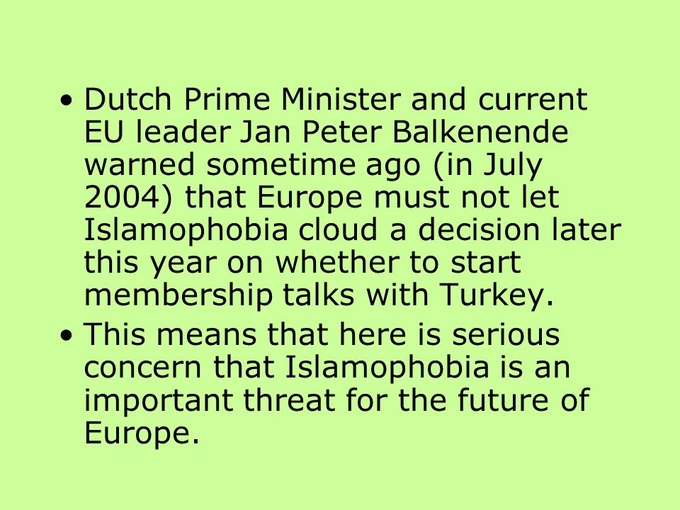 Dutch Prime Minister and current EU leader Jan Peter Balkenende warned sometime ago (in July 2004) that Europe must not let Islamophobia cloud a decision later this year on whether to start membership talks with Turkey.