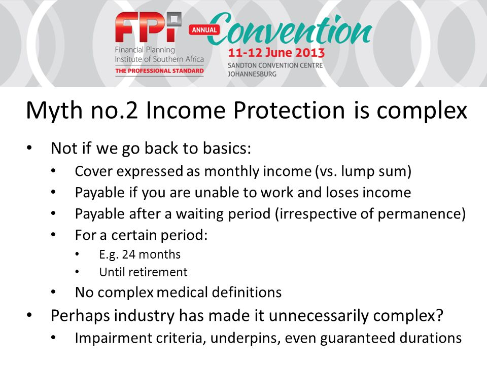 Myth no.2 Income Protection is complex Not if we go back to basics: Cover expressed as monthly income (vs.