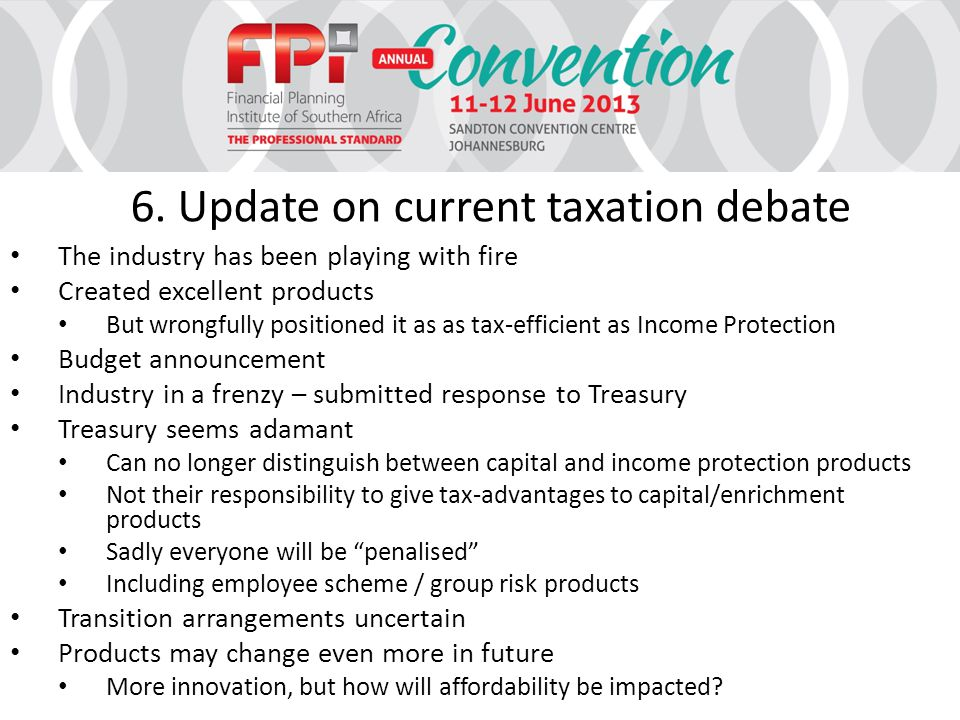 6. Update on current taxation debate The industry has been playing with fire Created excellent products But wrongfully positioned it as as tax-efficie