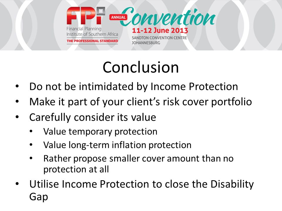 Conclusion Do not be intimidated by Income Protection Make it part of your client's risk cover portfolio Carefully consider its value Value temporary protection Value long-term inflation protection Rather propose smaller cover amount than no protection at all Utilise Income Protection to close the Disability Gap