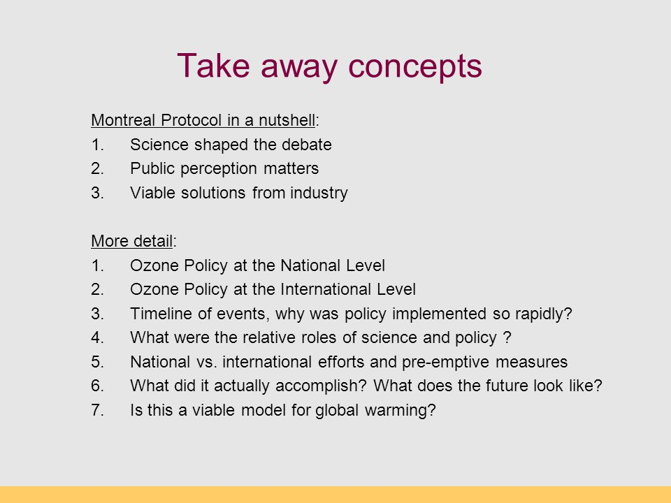 Take away concepts Montreal Protocol in a nutshell: 1.Science shaped the debate 2.Public perception matters 3.Viable solutions from industry More detail: 1.Ozone Policy at the National Level 2.Ozone Policy at the International Level 3.Timeline of events, why was policy implemented so rapidly.