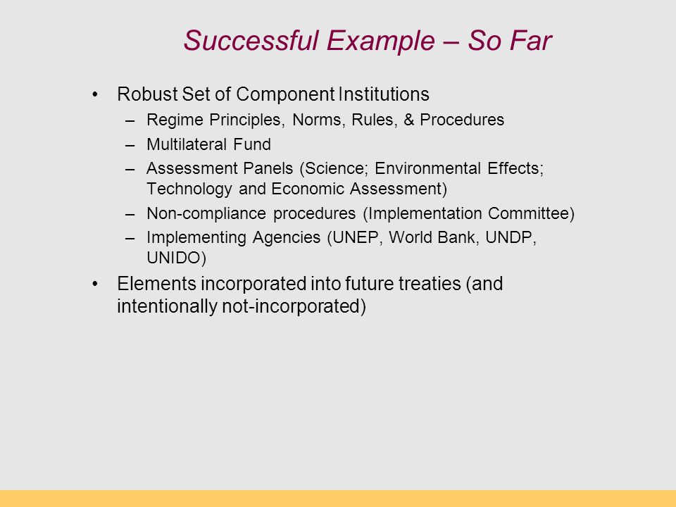 Successful Example – So Far Robust Set of Component Institutions –Regime Principles, Norms, Rules, & Procedures –Multilateral Fund –Assessment Panels (Science; Environmental Effects; Technology and Economic Assessment) –Non-compliance procedures (Implementation Committee) –Implementing Agencies (UNEP, World Bank, UNDP, UNIDO) Elements incorporated into future treaties (and intentionally not-incorporated)