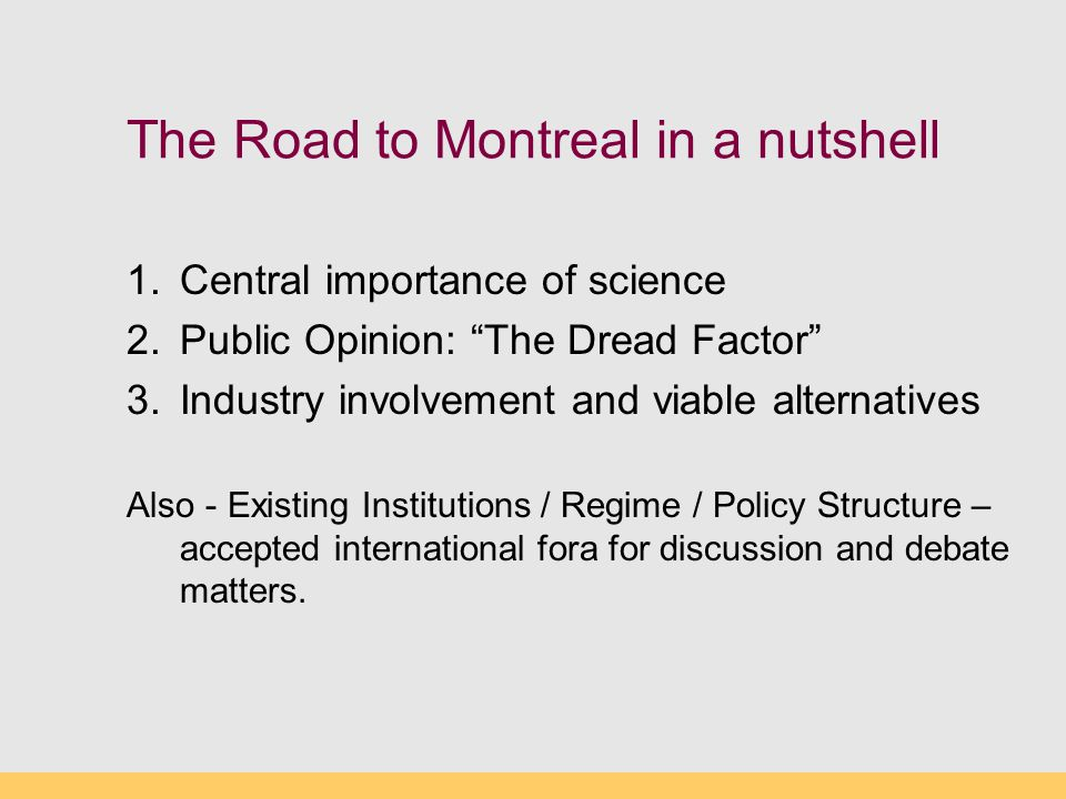 The Road to Montreal in a nutshell 1.Central importance of science 2.Public Opinion: The Dread Factor 3.Industry involvement and viable alternatives Also - Existing Institutions / Regime / Policy Structure – accepted international fora for discussion and debate matters.