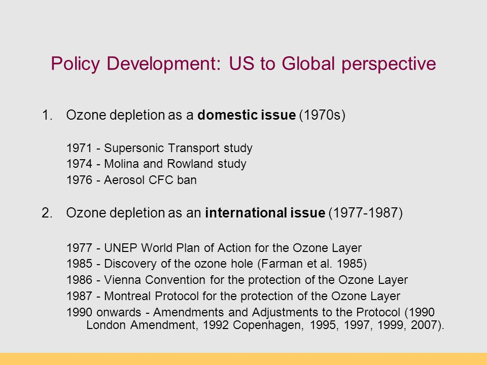 Policy Development: US to Global perspective 1.Ozone depletion as a domestic issue (1970s) 1971 - Supersonic Transport study 1974 - Molina and Rowland study 1976 - Aerosol CFC ban 2.Ozone depletion as an international issue (1977-1987) 1977 - UNEP World Plan of Action for the Ozone Layer 1985 - Discovery of the ozone hole (Farman et al.