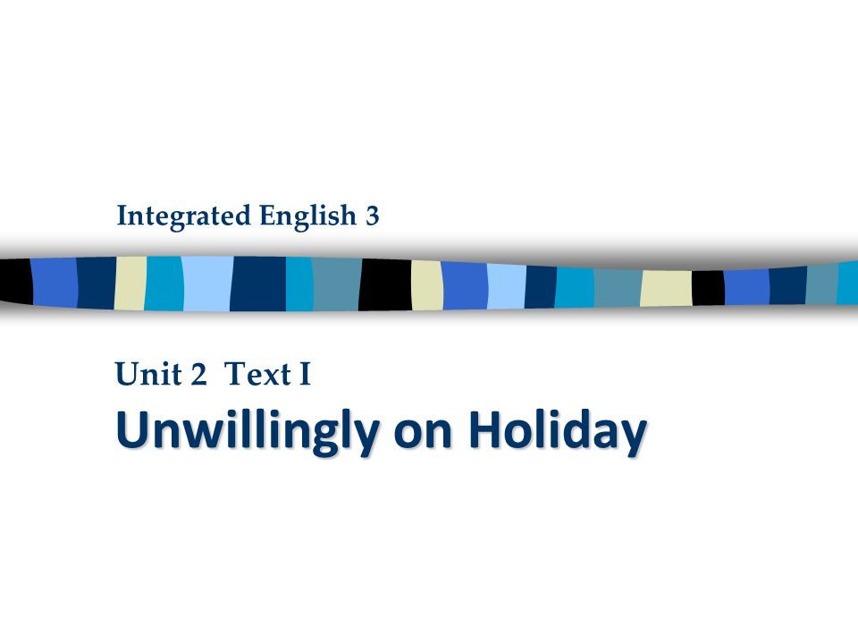 Unwillingly on Holiday Unit 2 Text I Unwillingly on Holiday Integrated English 3