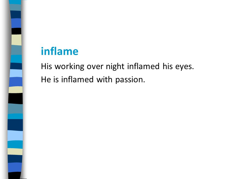 inflame His working over night inflamed his eyes. He is inflamed with passion.