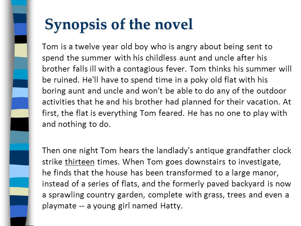 Tom is a twelve year old boy who is angry about being sent to spend the summer with his childless aunt and uncle after his brother falls ill with a contagious fever.