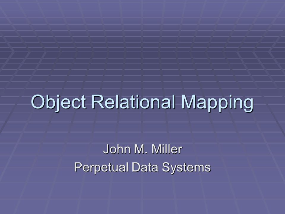 Object Relational Mapping John M. Miller Perpetual Data Systems