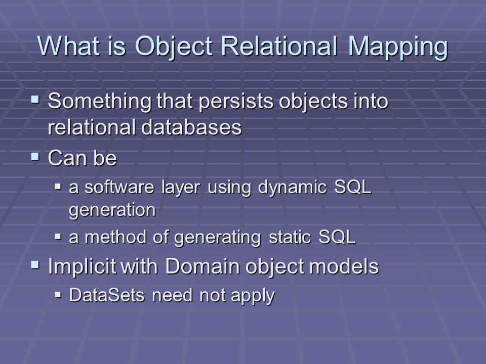 What is Object Relational Mapping  Something that persists objects into relational databases  Can be  a software layer using dynamic SQL generation  a method of generating static SQL  Implicit with Domain object models  DataSets need not apply