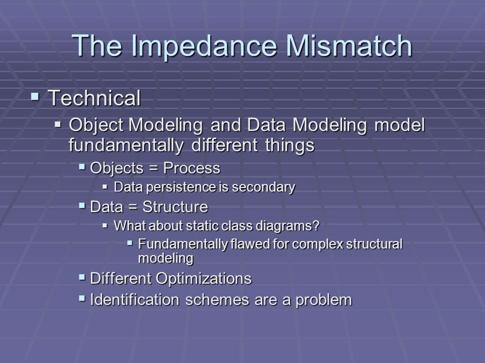 The Impedance Mismatch  Technical  Object Modeling and Data Modeling model fundamentally different things  Objects = Process  Data persistence is secondary  Data = Structure  What about static class diagrams.