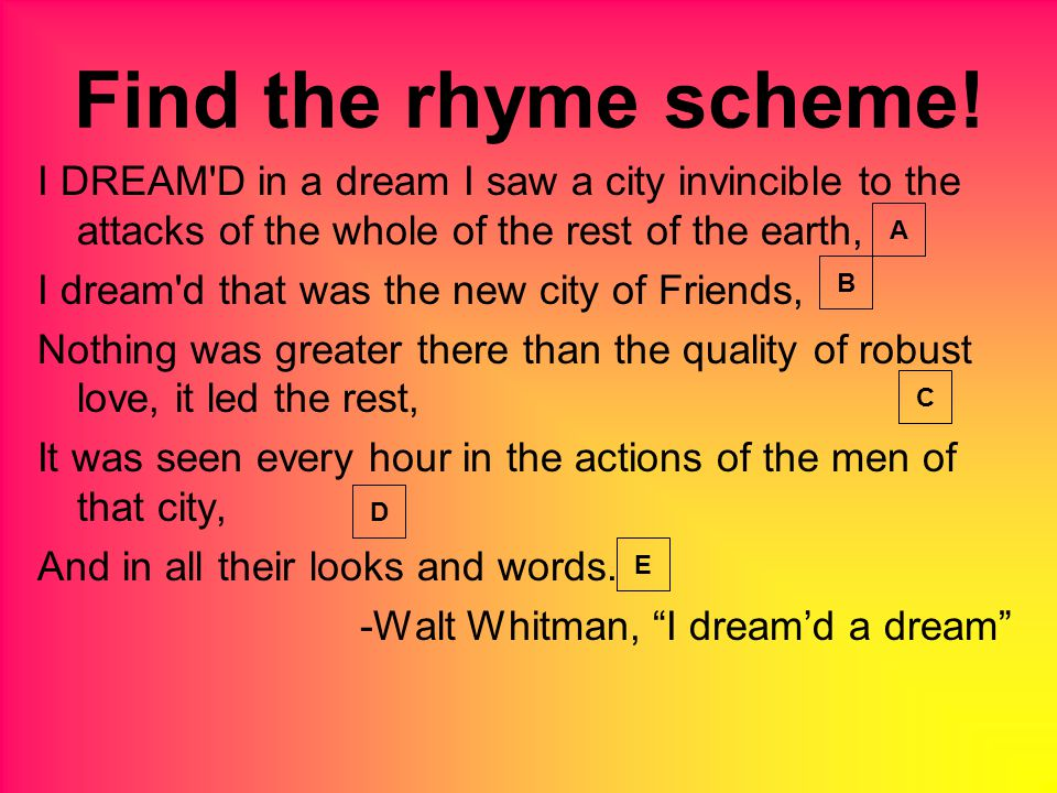 I DREAM D in a dream I saw a city invincible to the attacks of the whole of the rest of the earth, I dream d that was the new city of Friends, Nothing was greater there than the quality of robust love, it led the rest, It was seen every hour in the actions of the men of that city, And in all their looks and words.