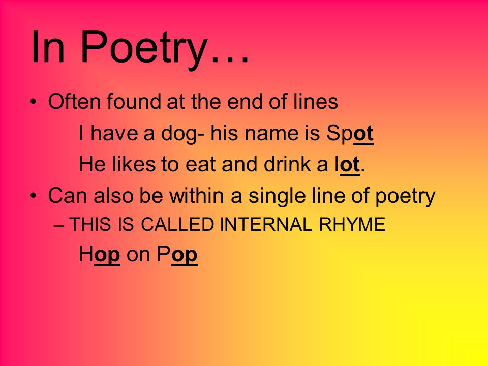 In Poetry… Often found at the end of lines I have a dog- his name is Spot He likes to eat and drink a lot.