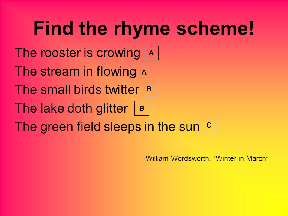 The rooster is crowing The stream in flowing The small birds twitter The lake doth glitter The green field sleeps in the sun -William Wordsworth, Winter in March Find the rhyme scheme.