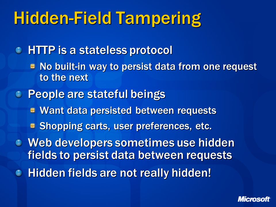 Hidden-Field Tampering HTTP is a stateless protocol No built-in way to persist data from one request to the next People are stateful beings Want data