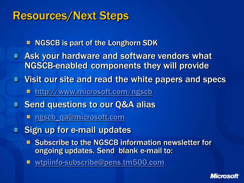 Resources/Next Steps NGSCB is part of the Longhorn SDK Ask your hardware and software vendors what NGSCB-enabled components they will provide Visit ou