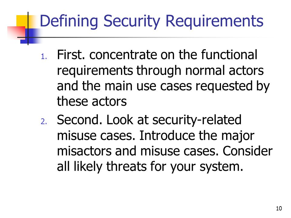 Defining Security Requirements 1. First. concentrate on the functional requirements through normal actors and the main use cases requested by these ac